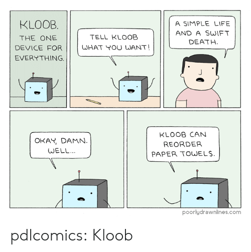 simple life: KLOOB  A SIMPLE LIFE  AND A SWIFT  DEATH  THE ONE  TELL KLOOB  DEVICE FOR WHAT OU WANT!  EVERYTHING.  OKAY, DAMN.  WELL.  KLOOB CAN  REORDER  PAPER TOWELS  poorlydrawnlines.com pdlcomics:  Kloob