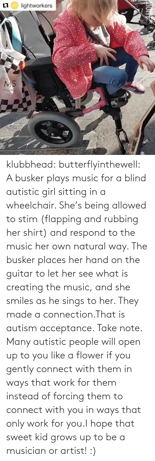 Places: klubbhead: butterflyinthewell: A busker plays music for a blind autistic girl sitting in a wheelchair. She's being allowed to stim (flapping and rubbing her shirt) and respond to the music her own natural way. The busker places her hand on the guitar to let her see what is creating the music, and she smiles as he sings to her. They made a connection.That is autism acceptance. Take note. Many autistic people will open up to you like a flower if you gently connect with them in ways that work for them instead of forcing them to connect with you in ways that only work for you.I hope that sweet kid grows up to be a musician or artist! :)