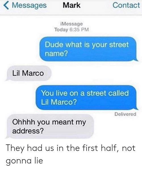 Dude, Live, and Today: KMessages Mark  Contact  iMessage  Today 6:35 PM  Dude what is your street  name?  Lil Marco  You live on a street called  Lil Marco?  Delivered  Ohhhh you meant my  address? They had us in the first half, not gonna lie
