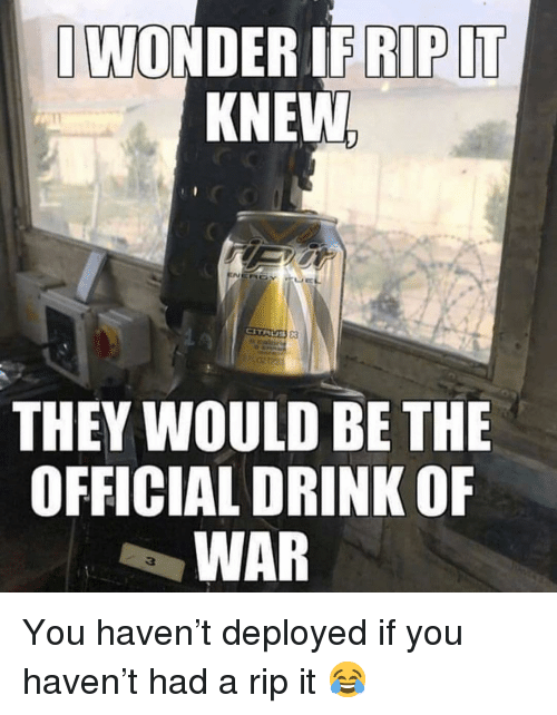 Memes, 🤖, and Haven: KNEW  THEY WOULD BE THE  OFFICIAL DRINK OF  WAR You haven't deployed if you haven't had a rip it 😂