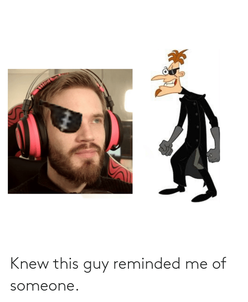 knew: Knew this guy reminded me of someone.