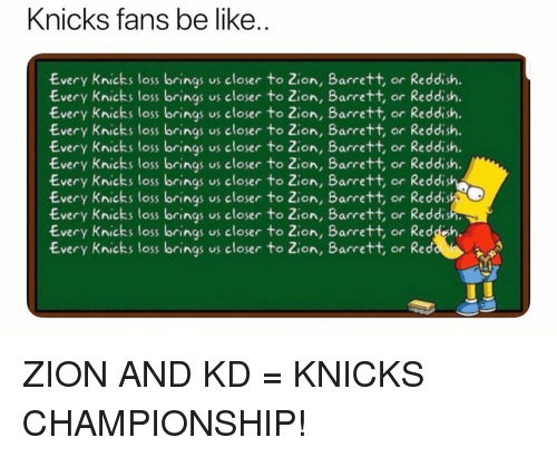 Be Like, New York Knicks, and Nba: Knicks fans be like  Every Knicks loss brings us closer to Zion, Barrett, or Reddish.  Every Knicks loss brings us closer to Zion, Barrett, or Reddish.  Every Knicks loss brings us closer to Zion, Bacrett, or Reddish.  Every Knicks loss brings us closer to Zion, Barrett, or Reddish.  Every Knicks loss brings us closer to Zion, Bacrett, or Reddish  Every Knicks loss brings us closer to Zion, Barrett, or Reddish.  Every Knicks loss brings us closer to Zion, Barrett, or Reddis  Every Knicks loss brings us closer to Zon, Barrett, or Reddi  Every Knicks loss brings us closer to Zion, Barrett, or Reddis  Every Knicks loss brings us closer to Zion, Bacrett, or Reddsh.  Every Knicks loss brings us closer to Zion, Barrett, or Red ZION AND KD = KNICKS CHAMPIONSHIP!