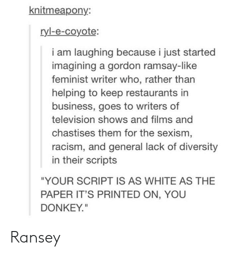 """Donkey, Gordon Ramsay, and Racism: knitmeapony  ryl-e-coyote:  i am laughing because i just started  imagining a gordon ramsay-like  feminist writer who, rather than  helping to keep restaurants in  business, goes to writers of  television shows and films and  chastises them for the sexism  racism, and general lack of diversity  in their scripts  """"YOUR SCRIPT IS AS WHITE AS THE  PAPER IT'S PRINTED ON, YOU  DONKEY"""" Ransey"""