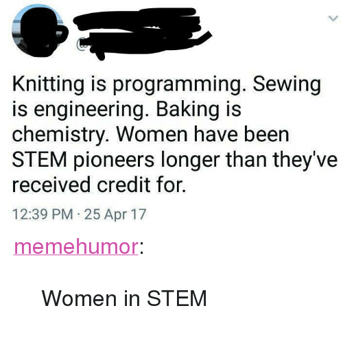 """Tumblr, Blog, and Http: Knitting is programming. Sewing  is engineering. Baking is  chemistry. Women have been  STEM pioneers longer than they've  received credit for.  12:39 PM 25 Apr 17 <p><a href=""""http://memehumor.net/post/163956267193/women-in-stem"""" class=""""tumblr_blog"""">memehumor</a>:</p>  <blockquote><p>Women in STEM</p></blockquote>"""