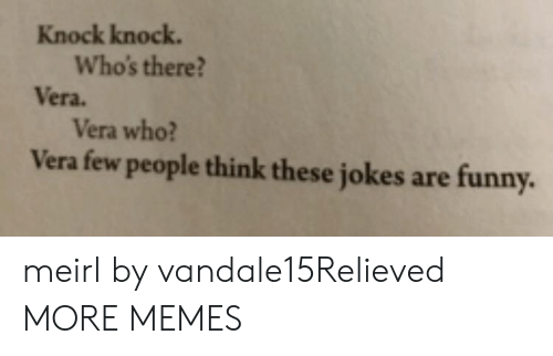 knock knock: Knock knock.  Who's there?  Vera.  Vera who?  Vera few people think these jokes  are funny. meirl by vandale15Relieved MORE MEMES
