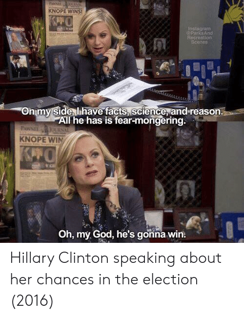 Facts, God, and Hillary Clinton: KNOPE WINS  nstagram  ParksARG  Recreation  Onmy Side lihave facts, science, and reason.  All he has is fear-mongering.  KNOPE WIN  Oh, my God, he's gonna win. Hillary Clinton speaking about her chances in the election (2016)