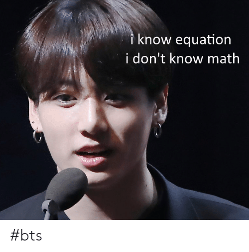 Equation: know equation  i don't know math #bts