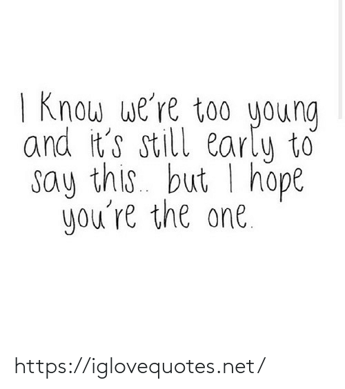 Young: | Know we're too young  and it's still early to  say this. but I hope  you're the one. https://iglovequotes.net/