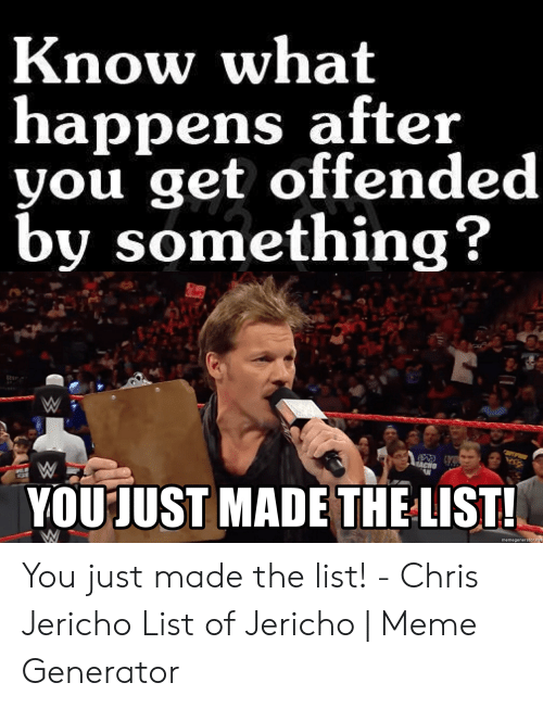 Meme, Chris Jericho, and Jericho: Know what  happens after  you get offended  by something?  ACHO  YOU JUST MADE THE LIST!  memegenerator.ne You just made the list! - Chris Jericho List of Jericho | Meme Generator