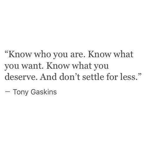 """Who, You, and What: """"Know who you are. Know what  you want. Know what you  deserve. And don't settle for less.""""  - Tony Gaskins"""