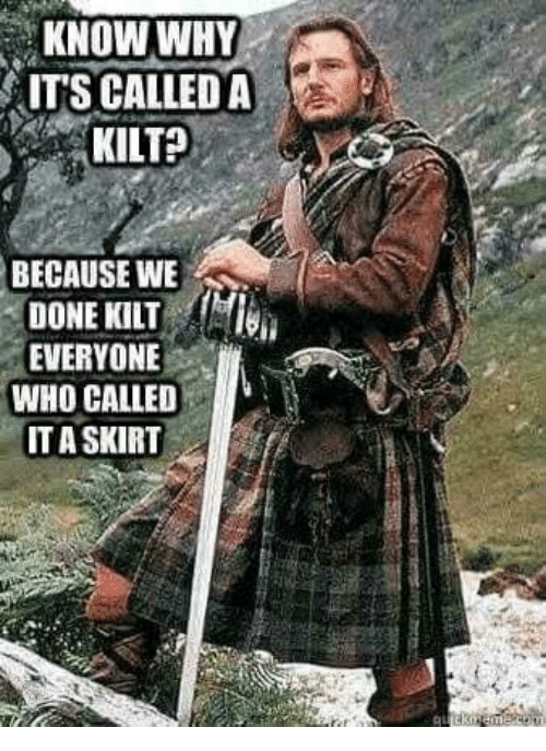 kilt: KNOW WHY  ITS CALLED A  KILT?  BECAUSE WE  DONE KILT  EVERYONE  WHO CALLED  ITASKIRT