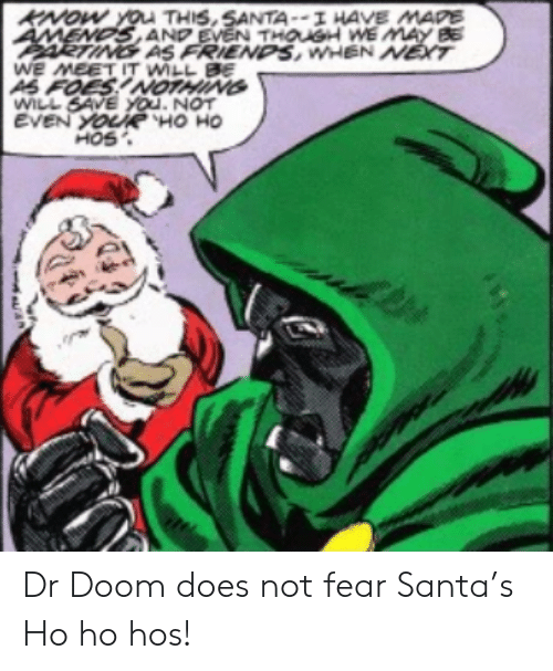 hos: KNOW YOu THIS,SANTA--I HAVE MAPE  AMENDS AND EVEN THOUSH WE MAY BE  ARTING AS FRIENDS, WHEN NET  WE MEET IT WILL BE  AS FOES!NOTHING  WILL SAVE YOu. NOT  EVEN YOURË HO HO  HOS Dr Doom does not fear Santa's Ho ho hos!