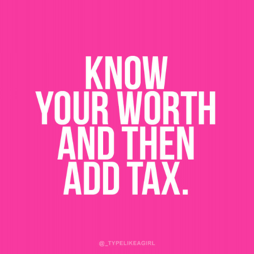 tax: KNOW  YOUR WORTH  AND THEN  ADD TAX  @_TYPELIKEAGIRL