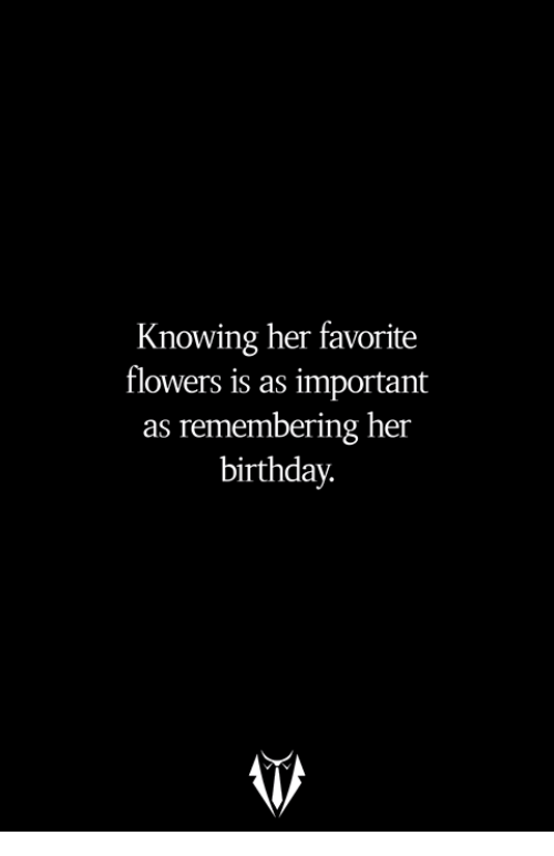 Birthday, Flowers, and Her: Knowing her favorite  flowers is as important  as remembering her  birthday.