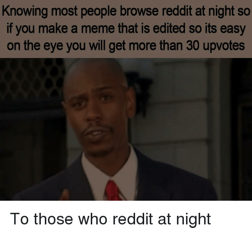 Meme, Reddit, and Eye: Knowing most people browse reddit at night so  if you make a meme that is edited so its easy  on the eye you will get more than 30 upvotes To those who reddit at night