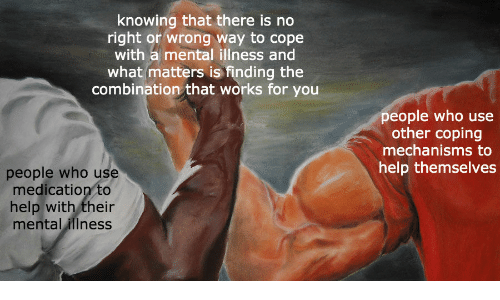 Illness: knowing that there is no  right or wrong way to cope  with a mental illness and  what matters is finding the  combination that works for you  people who use  other coping  mechanisms to  help themselves  people who use  medication to  help with their  mental illness