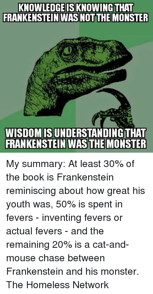 reminiscing: KNOWLEDGE ISKNOWING THAT  FRANKENSTEIN WAS NOTTHE MONSTER  WISDOMISUNDERSTANDINGTHAT  FRANKENSTEIN WAS THE MONSTER My summary: At least 30% of the book is Frankenstein reminiscing about how great his youth was, 50% is spent in fevers - inventing fevers or actual fevers - and the remaining 20% is a cat-and-mouse chase between Frankenstein and his monster. The Homeless Network
