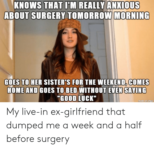 """ex girlfriend: KNOWS THAT I'M REALLY ANXIOUS  ABOUT SURGERY TOMORROW MORNING  GOES TO HER SISTER'S FOR THE WEEKEND, COMES  HOME AND GOES TO BED WITHOUT EVEN SAYING  """"GOOD LUCK""""  made on imgur My live-in ex-girlfriend that dumped me a week and a half before surgery"""