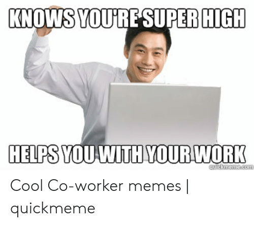Co Worker Memes: KNOWS YOURESUPER HIGH  HELPS YOU WITH YOUR WORK  quickmeme.com Cool Co-worker memes | quickmeme