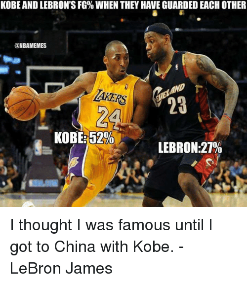 LeBron James, Memes, and China: KOBE AND LEBRON'S FG% WHEN THEY HAVE GUARDED EACH OTHER  @NBAMEMES  AKERS  23  KOBE:52%  LEBRON:27% I thought I was famous until I got to China with Kobe.  - LeBron James