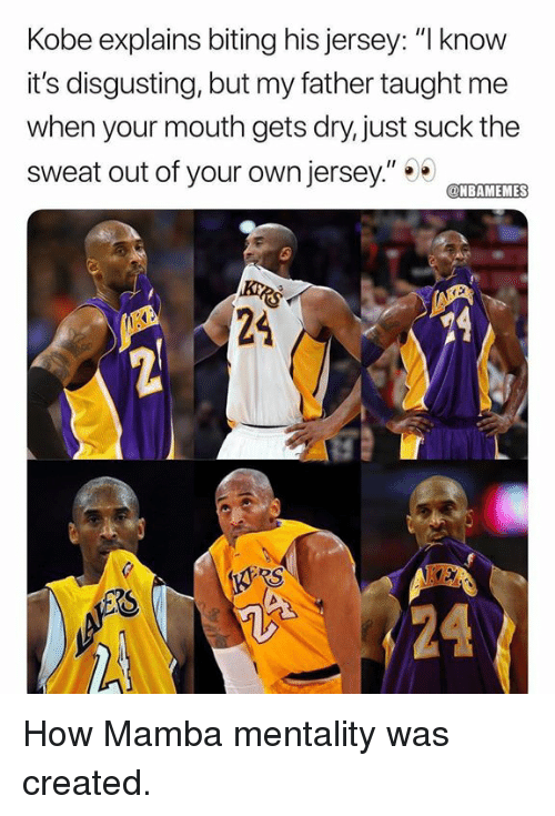 """mamba: Kobe explains biting his jersey: """"I know  it's disgusting, but my father taught me  when your mouth gets dry, just suck the  sweat out of your own jersey""""TET  NBAMEMES  24  RS How Mamba mentality was created."""