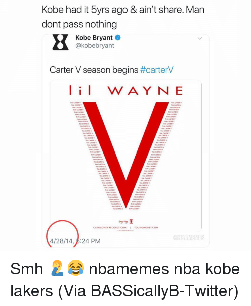 Basketball, Kobe Bryant, and Los Angeles Lakers: Kobe had it byrs ago & ain't share. Man  dont pass nothing  Kobe Bryant  @kobebryant  Carter V season begins #carterV  I WAY NE  THA CARTER  HA CARTER  HA CARR  HA CARTE  HA CARTER  HA CARTE  HA CARTER  HA CARR  A CARTER  HA CARTE  CARTER  A CARTER  A CARTER  HA CARTER  A CARTER  CARTER  HA CANTER  HA CARTER  HA CARIR  HA CARTER  HA CART  HA CART  HA CARTR  A CARTE  HA CARTER  CART  HA CARTE  HA CARTER  HA CARTE  HA CARTER  HA CART  HA CARTER  HA CARTER  HA CARTE  CARTERV  HA CARTR  HA CARTER  CARTERY  A CARTER  HA CARTER  HA CARTER  HA CARTEV  A CARTER  CASHMONEY RECORDS.COM  YOUNGMONEY COM  4/28/14, p:24 PM  ONBAMEMES Smh 🤦‍♂️😂 nbamemes nba kobe lakers (Via ‪BASSicallyB‬-Twitter)