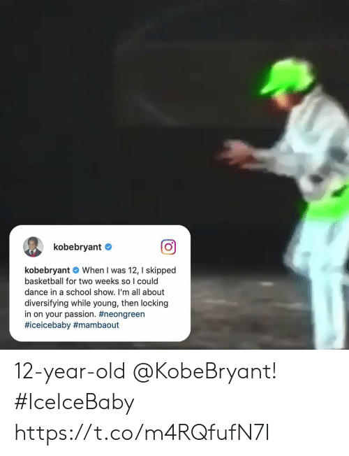 Basketball: kobebryant  kobebryant When I was 12, I skipped  basketball for two weeks so I could  dance in a school show. I'm all about  diversifying while young, then locking  in on your passion. 12-year-old @KobeBryant! #IceIceBaby    https://t.co/m4RQfufN7I