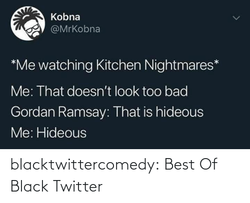 kitchen: Kobna  @MrKobna  *Me watching Kitchen Nightmares*  Me: That doesn't look too bad  Gordan Ramsay: That is hideous  Me: Hideous blacktwittercomedy:  Best Of Black Twitter
