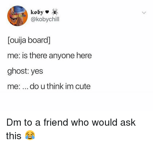Cute, Memes, and Ouija: koby  @kobychill  [ouija board]  me: is there anyone here  ghost: yes  me: do u think im cute Dm to a friend who would ask this 😂