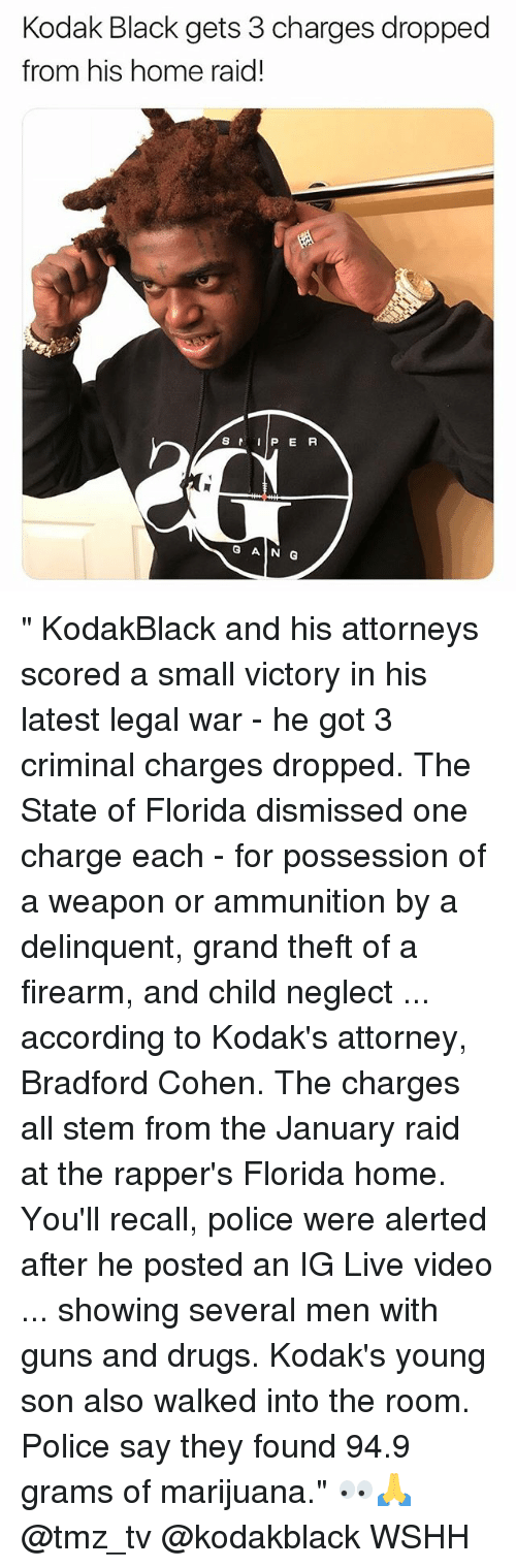"""Drugs, Guns, and Memes: Kodak Black gets 3 charges dropped  from his home raid!  S  P E R  G AIN G """" KodakBlack and his attorneys scored a small victory in his latest legal war - he got 3 criminal charges dropped. The State of Florida dismissed one charge each - for possession of a weapon or ammunition by a delinquent, grand theft of a firearm, and child neglect ... according to Kodak's attorney, Bradford Cohen. The charges all stem from the January raid at the rapper's Florida home. You'll recall, police were alerted after he posted an IG Live video ... showing several men with guns and drugs. Kodak's young son also walked into the room. Police say they found 94.9 grams of marijuana."""" 👀🙏 @tmz_tv @kodakblack WSHH"""