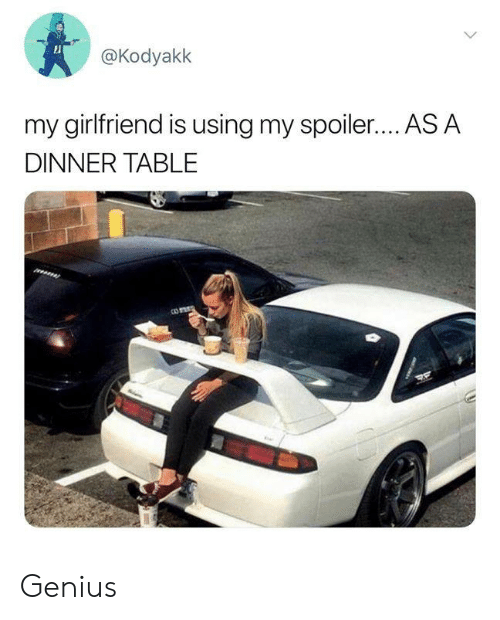 Dank, Genius, and Girlfriend: @Kodyakk  my girlfriend is using my spoiler.... AS A  DINNER TABLE Genius