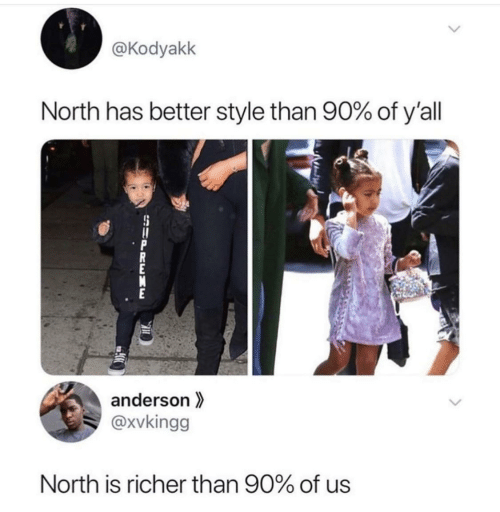 Supreme, Anderson, and Style: @Kodyakk  North has better style than 90% of y'all  anderson  @xvkingg  North is richer than 90% of us  SUPREME