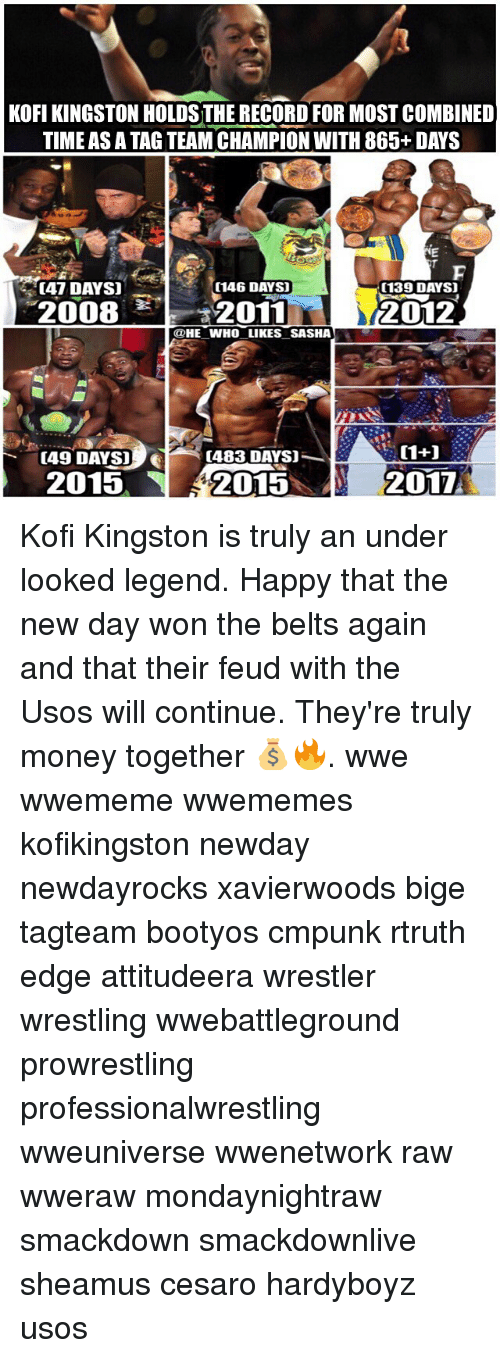prowrestling: KOFI KINGSTON HOLDS THE RECORD FOR MOST COMBINED  TIME AS A TAG TEAM CHAMPION WITH 865+ DAYS  [47 DAYS]  (146 DAYS)  (139 DAYS  2008 2011  카-2011  2012  @HE WHO LIKES SASHA  [49 DAYS]  (483 DAYS)  2015  2015  2017 Kofi Kingston is truly an under looked legend. Happy that the new day won the belts again and that their feud with the Usos will continue. They're truly money together 💰🔥. wwe wwememe wwememes kofikingston newday newdayrocks xavierwoods bige tagteam bootyos cmpunk rtruth edge attitudeera wrestler wrestling wwebattleground prowrestling professionalwrestling wweuniverse wwenetwork raw wweraw mondaynightraw smackdown smackdownlive sheamus cesaro hardyboyz usos
