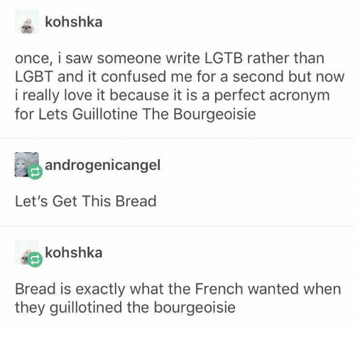 Confused, Lgbt, and Love: kohshka  once, i saw someone write LGTB rather than  LGBT and it confused me for a second but  i really love it because it is a perfect acronym  for Lets Guillotine The Bourgeoisie  androgenicangel  Let's Get This Bread  kohshka  Bread is exactly what the French wanted when  they guillotined the bourgeoisie
