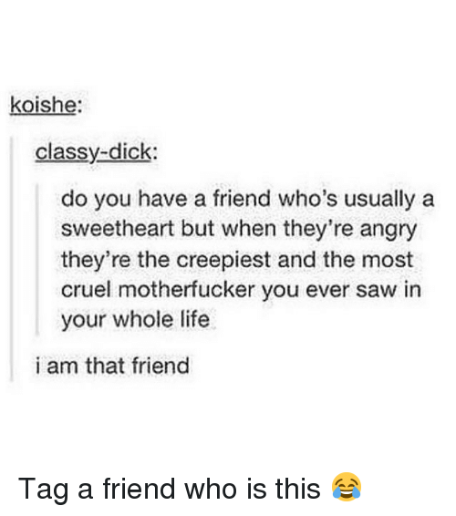 tag a friend who: koishe:  classy-dick:  do you have a friend who's usually a  sweetheart but when they're angry  they're the creepiest and the most  cruel motherfucker you ever saw in  your whole life  i am that friend Tag a friend who is this 😂