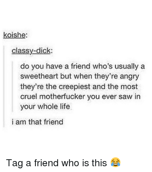 tag a friend who: koishe:  classy-dick  do you have a friend who's usually a  sweetheart but when they're angry  they're the creepiest and the most  cruel motherfucker you ever saw in  your whole life  i am that friend Tag a friend who is this 😂