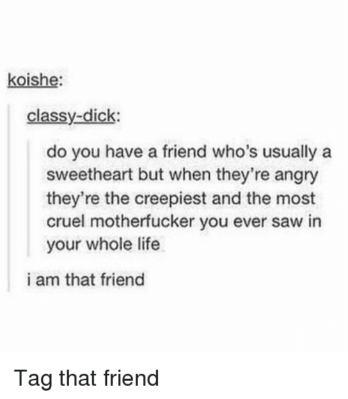 Life, Memes, and Saw: koishe  classy-dick:  do you have a friend who's usually a  sweetheart but when they're angry  they're the creepiest and the most  cruel motherfucker you ever saw in  your whole life  i am that friend Tag that friend