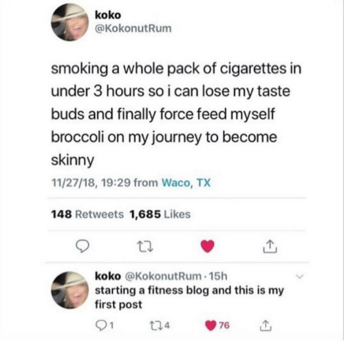Journey, Skinny, and Smoking: koko  @KokonutRum  smoking a whole pack of cigarettes in  under 3 hours so i can lose my taste  buds and finally force feed myself  broccoli on my journey to become  skinny  11/27/18, 19:29 from Waco, TX  148 Retweets 1,685 Likes  koko @KokonutRum 15h  starting a fitness blog and this is my  first post  t24