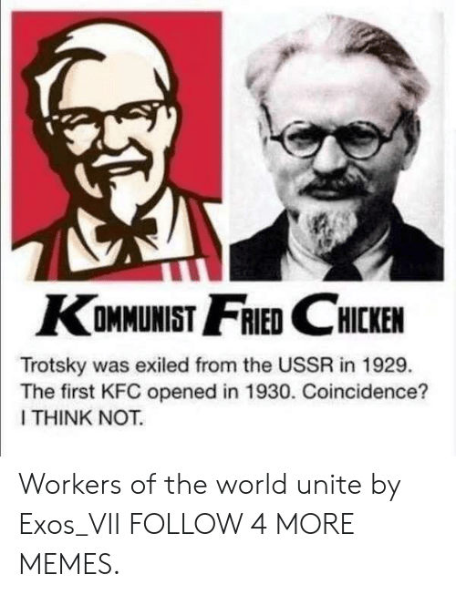 Dank, Kfc, and Memes: KOMMUNIST FRIED CHICKEN  Trotsky was exiled from the USSR in 1929.  The first KFC opened in 1930. Coincidence?  I THINK NOT. Workers of the world unite by Exos_VII FOLLOW 4 MORE MEMES.