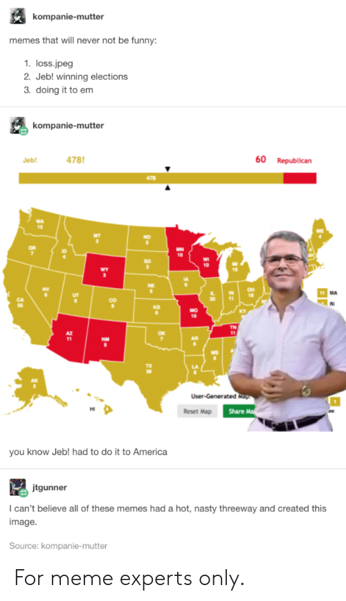 republican: kompanie-mutter  memes that will never not be funny:  1. loss.jpeg  2. Jeb! winning elections  3. doing it to em  kompanie-mutter  478  60  Republican  Jeb!  478  MN  10  10  wY  OH  18  11  CO  KS  MO  10  TN  11  NM  User-Generated Map  Share M  Reset Map  you know Jeb! had to do it to America  jtgunner  I can't believe all of these memes had a hot, nasty threeway and created this  image  Source: kompanie-mutter  80 For meme experts only.
