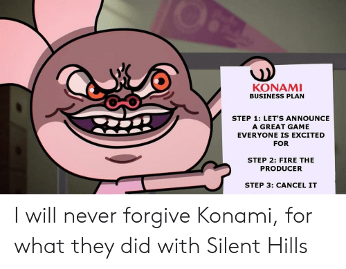 Fire, Business, and Game: KONAMI  BUSINESS PLAN  STEP 1: LET'S ANNOUNCE  A GREAT GAME  EVERYONE IS EXCITED  FOR  STEP 2: FIRE THE  PRODUCER  STEP 3: CANCEL IT I will never forgive Konami, for what they did with Silent Hills