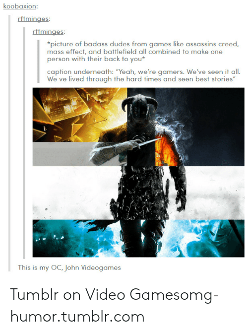 """Tumblr On: koobaxion:  rftminges  picture of badass dudes from games lke assassins creed  mass effect, and battlefield all combined to make one  person with their back to you  caption underneath: """"Yeah, we're gamers. We've seen it all.  lived through the h  This is my OC, John Videogames Tumblr on Video Gamesomg-humor.tumblr.com"""