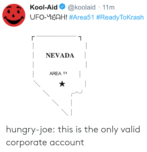 corporate: Kool-Aid  @koolaid 11m  UFO-EAH! #Area51 #ReadyToKrash  NEVADA  AREA 51 hungry-joe:  this is the only valid corporate account