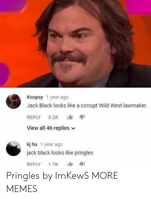 Pringles: Koopsy 1 year ago  Jack Black looks like a corrupt Wild West lawmaker.  REPLY 3.2K ตุเ  View all 46 replies v  kj hu 1 year ago  jack black looks like pringles  REPLY 1.7K 1, สุเ Pringles by ImKewS MORE MEMES