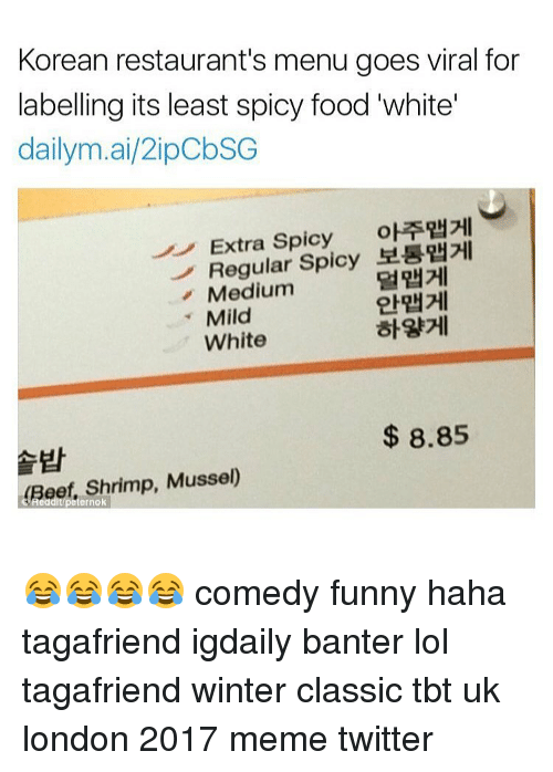 Memes Twitter: Korean restaurant's menu goes viral for  labelling its least spicy food white  dailym.ai/2ipobSG  Extra Spicy  oETRH2HI  Regular  Spicy  Medium  Mild  White  8.85  Beef, Shrimp, Musse  ernok 😂😂😂😂 comedy funny haha tagafriend igdaily banter lol tagafriend winter classic tbt uk london 2017 meme twitter