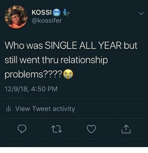 but still: KOSSI  @kossifer  Who was SINGLE ALL YEAR but  still went thru relationship  problems????  12/9/18, 4:50 PM  ili View Tweet activity