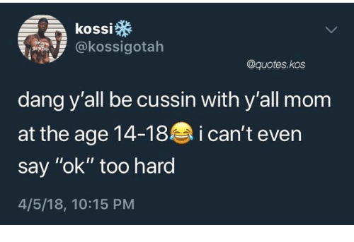"""Quotes, Mom, and Kos: kossi  @kossigotah  @quotes.kos  dang y'all be cussin with y'all mom  at the age 14-18 i can't even  say """"ok"""" too hard  4/5/18, 10:15 PM"""