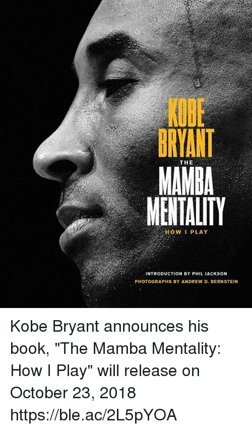 "Kobe Bryant, Book, and Kobe: KQBE  BRYANT  MAMBA  MENTALITY  THE  HOW I PLAY  INTRODUCTION BY PHIL JACKSON  PHOTOGRAPHS BY ANDREW D. BERNSTEIN Kobe Bryant announces his book, ""The Mamba Mentality: How I Play"" will release on October 23, 2018 https://ble.ac/2L5pYOA"