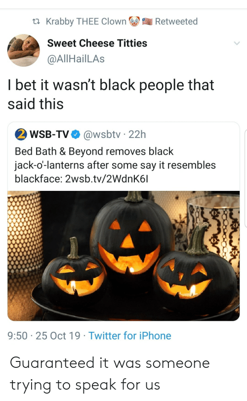 I Bet, Iphone, and Titties: Krabby THEE Clown  Retweeted  Sweet Cheese Titties  @AllHailLAs  I bet it wasn't black people that  said this  2 WSB-TV  @wsbtv 22h  Bed Bath & Beyond removes black  jack-o'-lanterns after some say it resembles  blackface: 2wsb.tv/2WdnK6l  9:50 25 Oct 19 Twitter for iPhone Guaranteed it was someone trying to speak for us