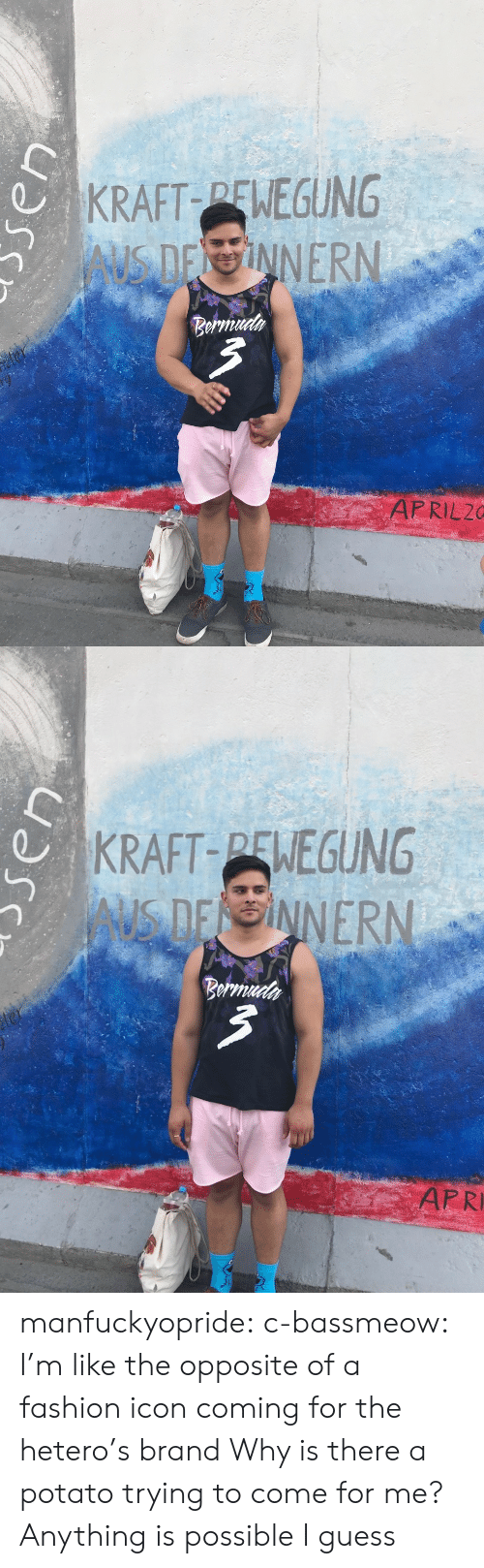 Come For Me: KRAFT PENEGUNG  Beru  APRIL20   KRAFT-PENEGUNG  AUS D  ER  ARRI manfuckyopride:  c-bassmeow: I'm like the opposite of a fashion icon coming for the hetero's brand  Why is there a potato trying to come for me? Anything is possible I guess